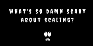 Words - What's so damn scary about scaling?